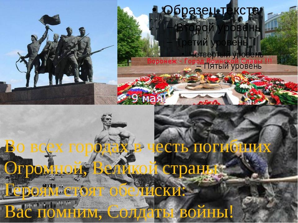 Во всех городах в честь погибших Огромной, Великой страны Героям стоят обели...