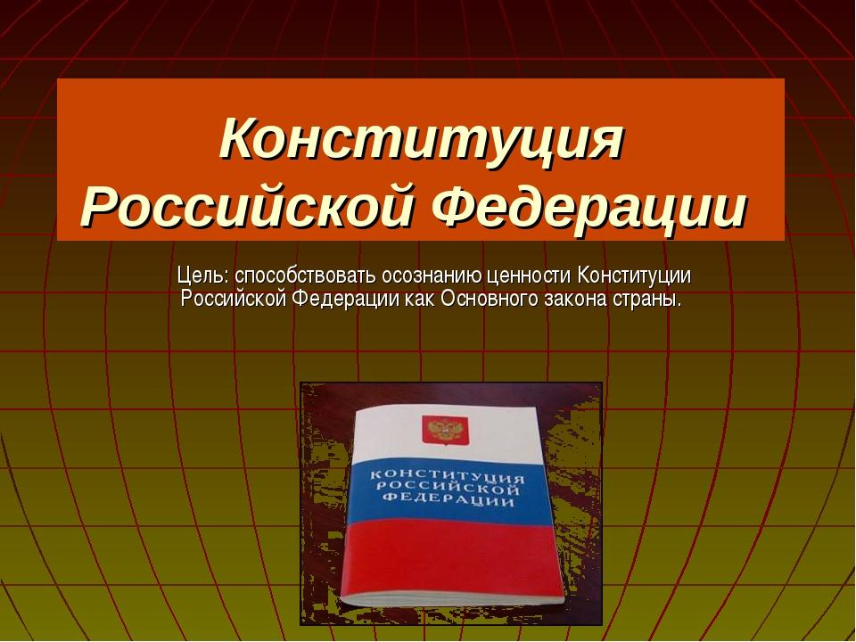 Конституция Российской Федерации Цель: способствовать осознанию ценности Конс...
