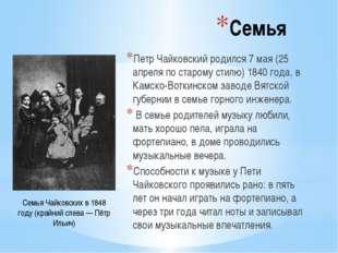 Семья Петр Чайковский родился 7 мая (25 апреля по старому стилю) 1840 года, в