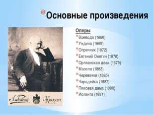 Основные произведения Оперы Воевода (1868) Ундина (1869) Опричник (1872) Евге