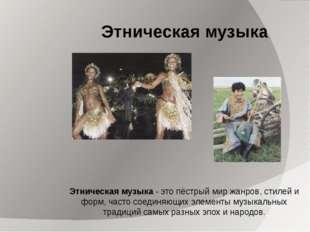 Этническая музыка Этническая музыка - это пёстрый мир жанров, стилей и форм,