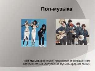 Поп-музыка Поп-музыка (pop music) происходит от сокращённого словосочетания «