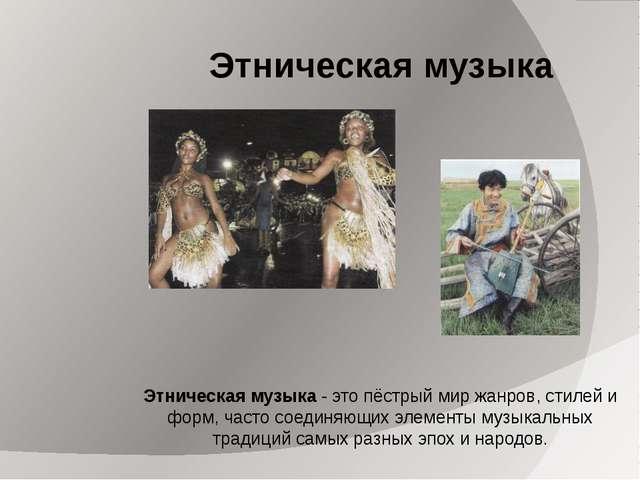 Этническая музыка Этническая музыка - это пёстрый мир жанров, стилей и форм,...