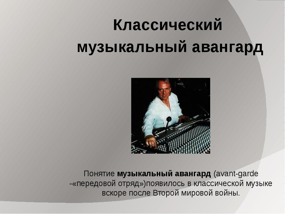 Классический музыкальный авангард Понятие музыкальный авангард (avant-garde -...
