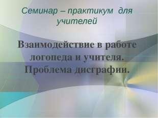 Семинар – практикум для учителей Взаимодействие в работе логопеда и учителя.