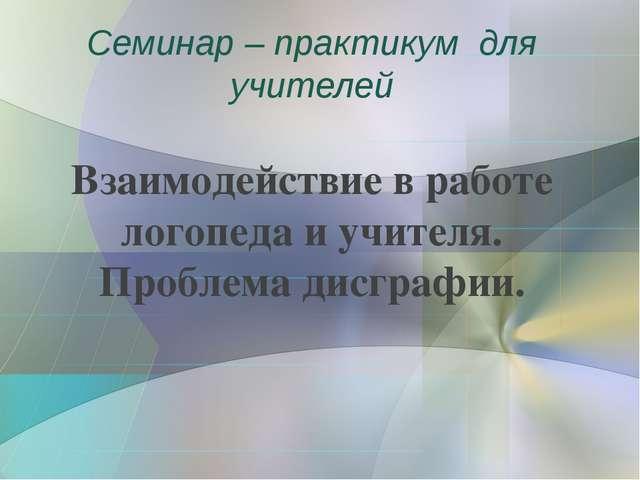 Семинар – практикум для учителей Взаимодействие в работе логопеда и учителя....