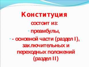 Конституция состоит из: преамбулы, - основной части (раздел I), заключительны