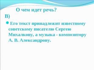 О чем идет речь? В) Его текст принадлежит известному советскому писателю Сер