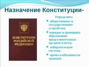 Назначение Конституции- закон Определяет: общественное и государственное устр