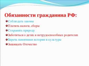 Обязанности гражданина РФ: Соблюдать законы Платить налоги, сборы Сохранять п