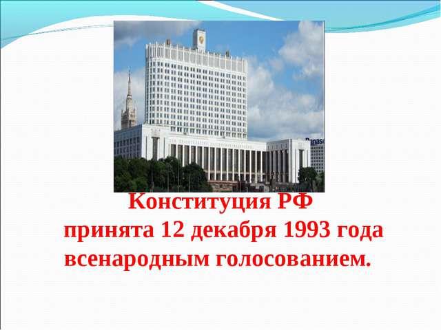 Конституция РФ принята 12 декабря 1993 года всенародным голосованием.
