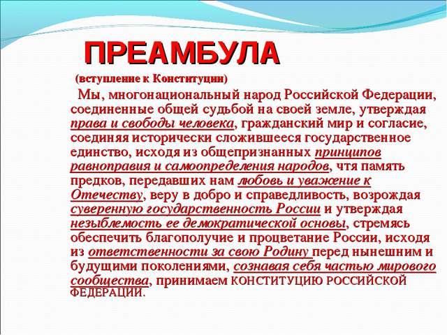 ПРЕАМБУЛА (вступление к Конституции) Мы, многонациональный народ Росси...
