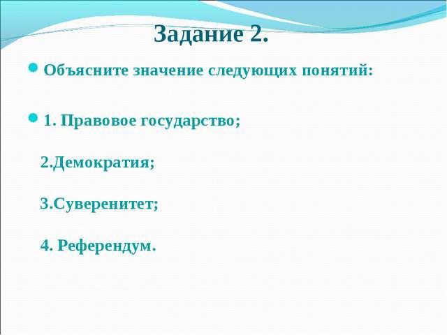 Задание 2. Объясните значение следующих понятий: 1. Правовое государство; 2....
