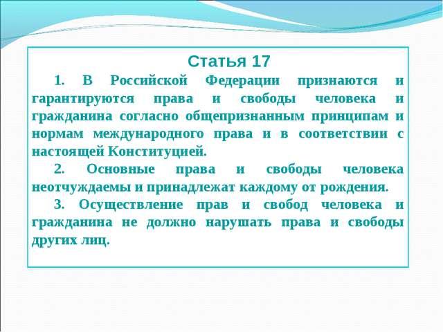 Статья 17 1. В Российской Федерации признаются и гарантируются права и свобод...