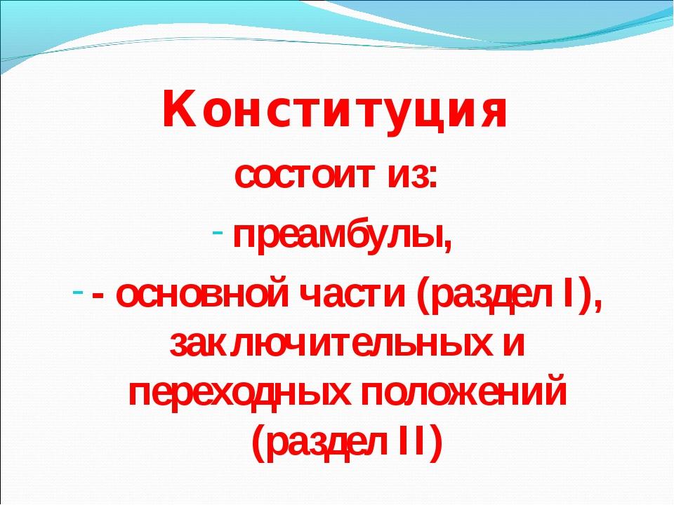 Конституция состоит из: преамбулы, - основной части (раздел I), заключительны...