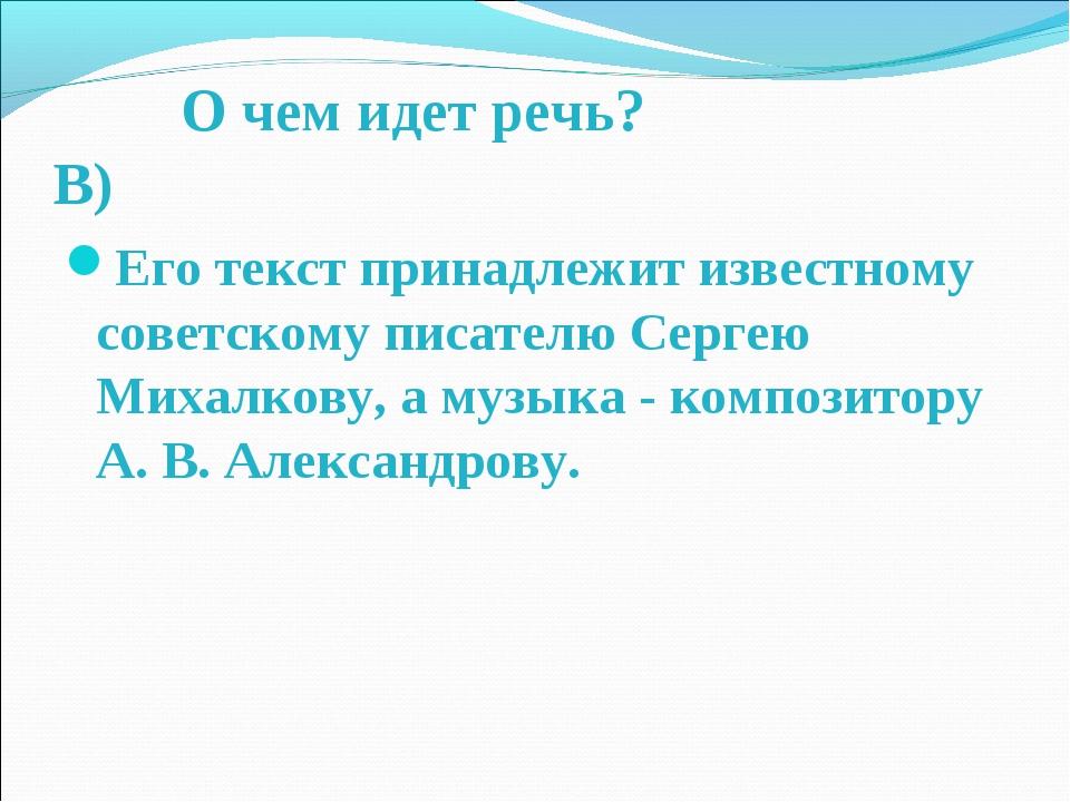 О чем идет речь? В) Его текст принадлежит известному советскому писателю Сер...