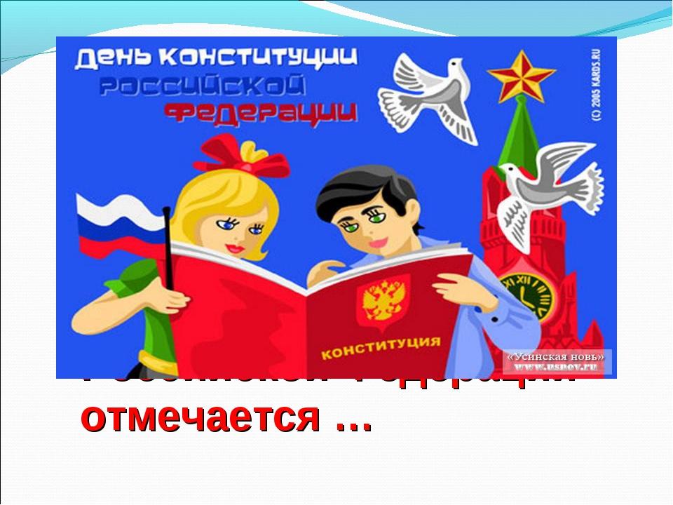 День Конституции Российской Федерации отмечается …