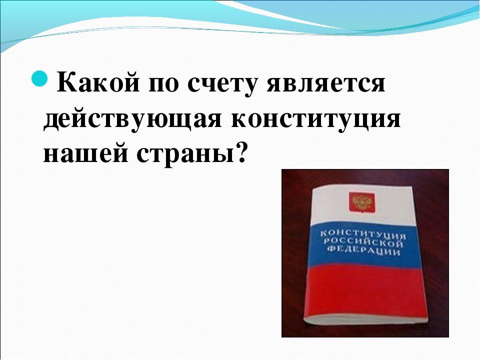 Какой по счету является действующая конституция нашей страны?