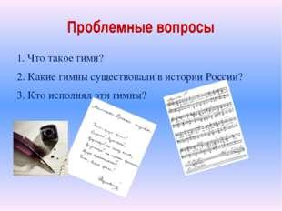 Проблемные вопросы 1. Что такое гимн? 2. Какие гимны существовали в истории Р