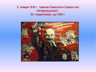 С января 1918 г. гимном Советского Союза стал «Интернационал». Он существовал