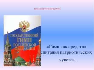 Тема исследовательской работы «Гимн как средство воспитания патриотических ч