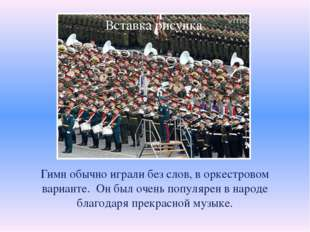 Гимн обычно играли без слов, в оркестровом варианте. Он был очень популярен
