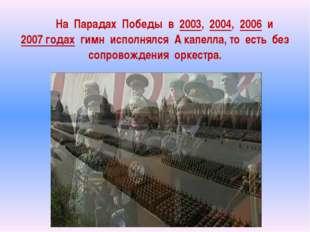 На Парадах Победы в 2003, 2004, 2006 и 2007 годах гимн исполнялся А кап