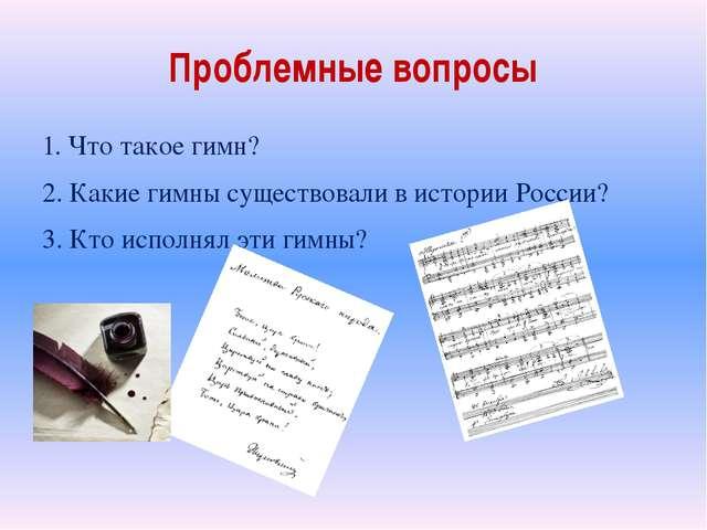 Проблемные вопросы 1. Что такое гимн? 2. Какие гимны существовали в истории Р...