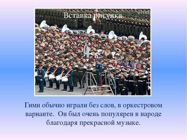 Гимн обычно играли без слов, в оркестровом варианте. Он был очень популярен...