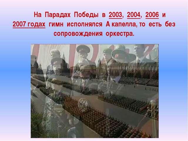На Парадах Победы в 2003, 2004, 2006 и 2007 годах гимн исполнялся А кап...