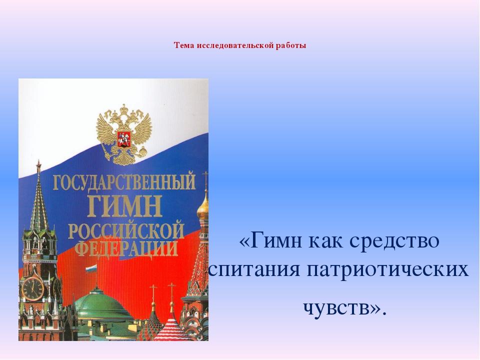 Тема исследовательской работы «Гимн как средство воспитания патриотических ч...