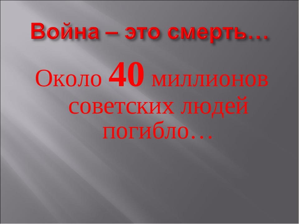 Около 40 миллионов советских людей погибло…