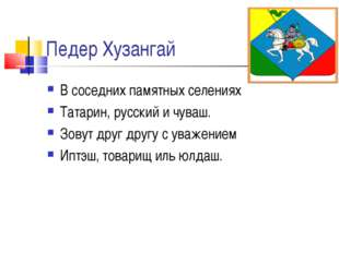 Педер Хузангай В соседних памятных селениях Татарин, русский и чуваш. Зовут д