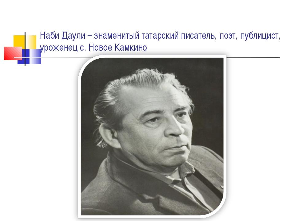 Наби Даули – знаменитый татарский писатель, поэт, публицист, уроженец с. Ново...