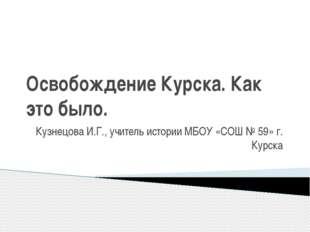 Освобождение Курска. Как это было. Кузнецова И.Г., учитель истории МБОУ «СОШ