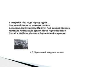 8 Февраля 1943 года город Курск был освобожден от немецких войск войсками Во