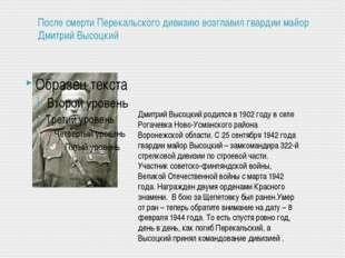 После смерти Перекальского дивизию возглавил гвардии майор Дмитрий Высоцкий Д