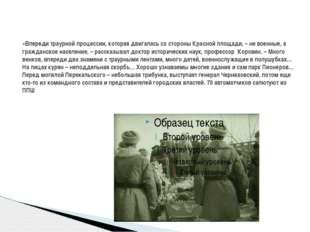 «Впереди траурной процессии, которая двигалась со стороны Красной площади, –
