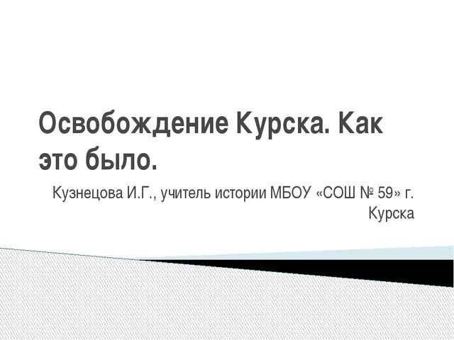 Освобождение Курска. Как это было. Кузнецова И.Г., учитель истории МБОУ «СОШ...