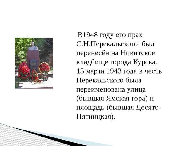В1948 году его прах С.Н.Перекальского был перенесён на Никитское кладбище го...