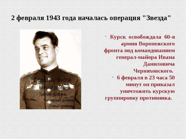 "2 февраля 1943 года началась операция ""Звезда"" Курск освобождала 60-я армия В..."