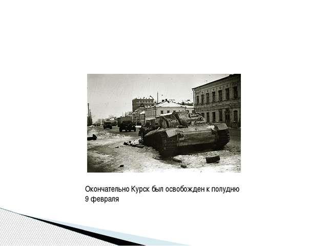 Окончательно Курск был освобожден к полудню 9 февраля
