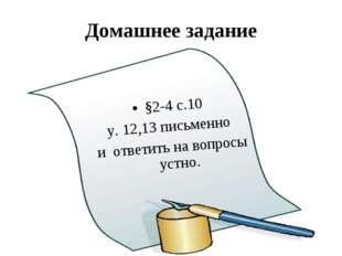 Домашнее задание §2-4 с.10 у. 12,13 письменно и ответить на вопросы устно.