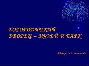 Автор: Н.А. Черногаева БОГОРОДИЦКИЙ ДВОРЕЦ – МУЗЕЙ И ПАРК