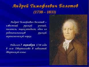 Андрей Тимофеевич Болотов (1738 – 1833) Андрей Тимофеевич Болотов – известны