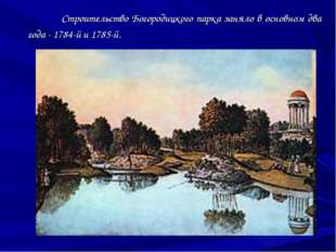 Строительство Богородицкого парка заняло в основном два года - 1784-й и 1785