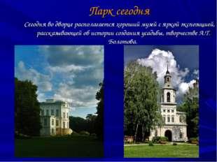 Парк сегодня Сегодня во дворце располагается хороший музей с яркой экспозицие