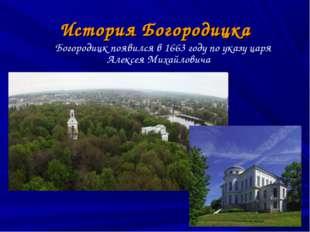 История Богородицка Богородицк появился в 1663 году по указу царя Алексея Мих