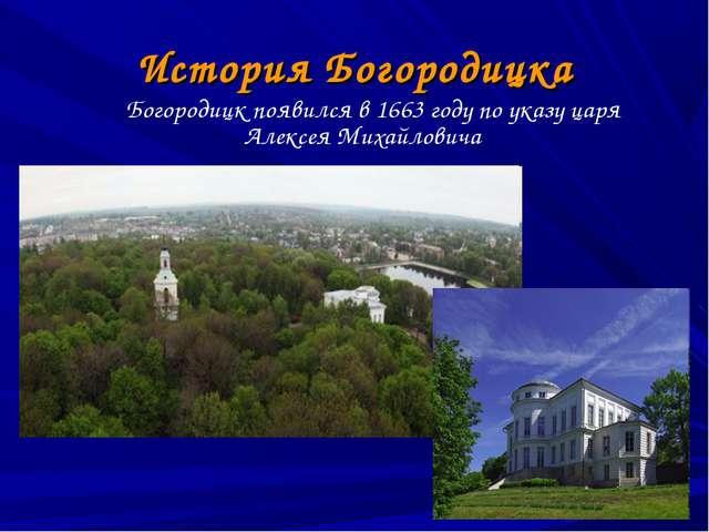 История Богородицка Богородицк появился в 1663 году по указу царя Алексея Мих...