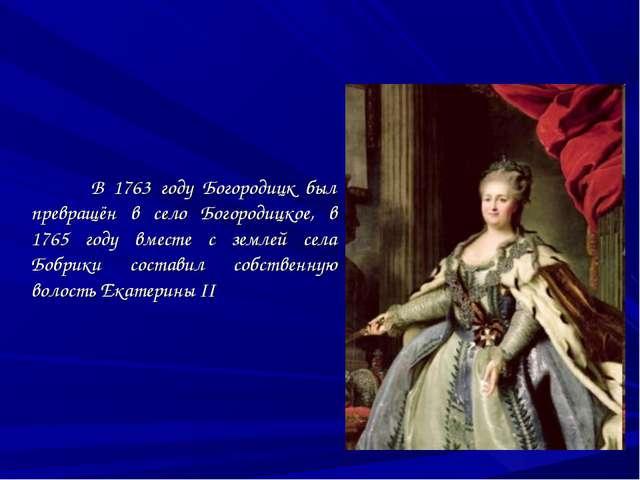В 1763 году Богородицк был превращён в село Богородицкое, в 1765 году вместе...